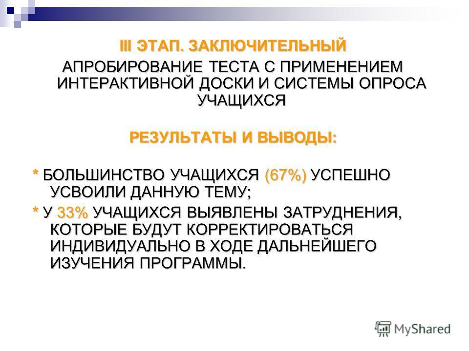 III ЭТАП. ЗАКЛЮЧИТЕЛЬНЫЙ АПРОБИРОВАНИЕ ТЕСТА С ПРИМЕНЕНИЕМ ИНТЕРАКТИВНОЙ ДОСКИ И СИСТЕМЫ ОПРОСА УЧАЩИХСЯ РЕЗУЛЬТАТЫ И ВЫВОДЫ: * БОЛЬШИНСТВО УЧАЩИХСЯ (67%) УСПЕШНО УСВОИЛИ ДАННУЮ ТЕМУ; * У 33% УЧАЩИХСЯ ВЫЯВЛЕНЫ ЗАТРУДНЕНИЯ, КОТОРЫЕ БУДУТ КОРРЕКТИРОВАТ
