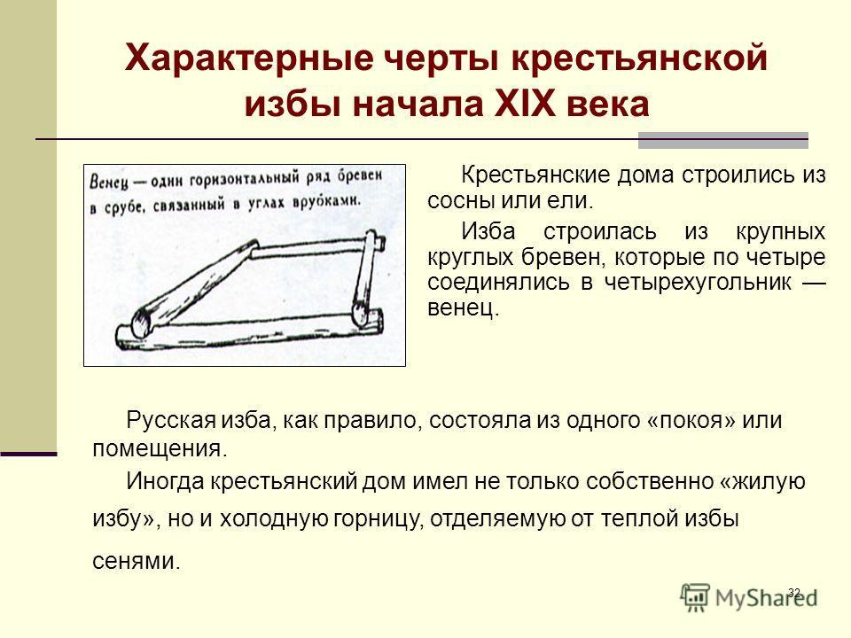32 Характерные черты крестьянской избы начала XIX века Крестьянские дома строились из сосны или ели. Изба строилась из крупных круглых бревен, которые по четыре соединялись в четырехугольник венец. Русская изба, как правило, состояла из одного «покоя