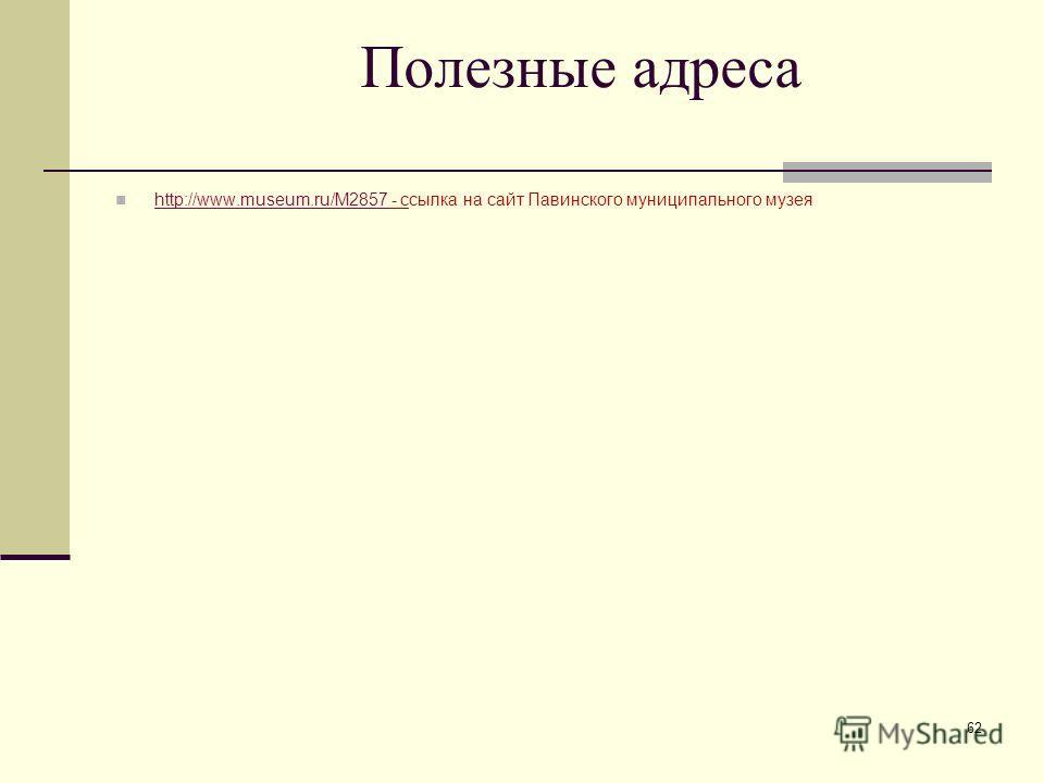 Полезные адреса http://www.museum.ru/M2857 - ссылка на сайт Павинского муниципального музея http://www.museum.ru/M2857 62