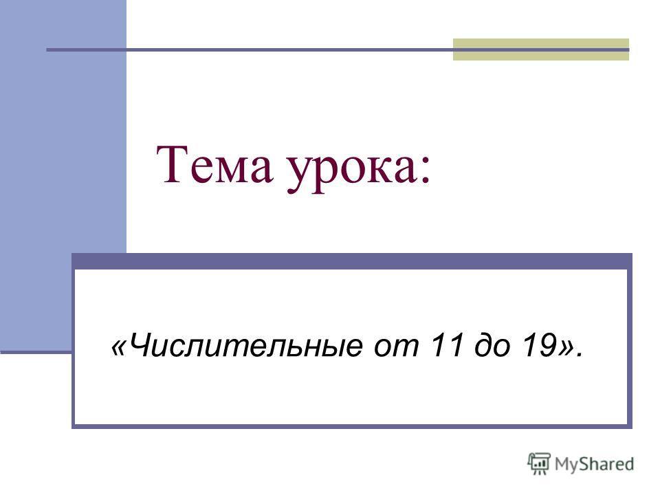 Тема урока: «Числительные от 11 до 19».