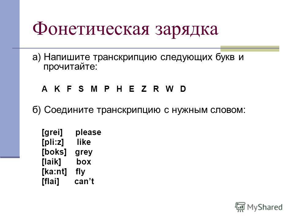 Фонетическая зарядка а) Напишите транскрипцию следующих букв и прочитайте: A K F S M P H E Z R W D б) Соедините транскрипцию с нужным словом: [grei] please [pli:z] like [boks] grey [laik] box [ka:nt] fly [flai] cant