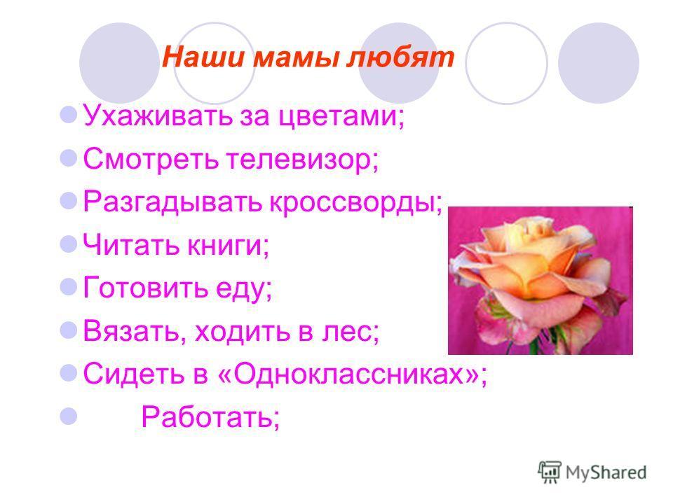Наши мамы любят Ухаживать за цветами; Смотреть телевизор; Разгадывать кроссворды; Читать книги; Готовить еду; Вязать, ходить в лес; Сидеть в «Одноклассниках»; Работать;