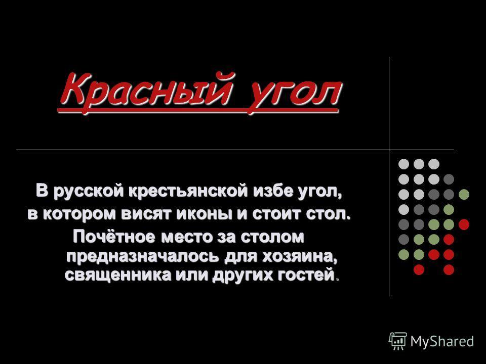 Красный угол В русской крестьянской избе угол, в котором висят иконы и стоит стол. Почётное место за столом предназначалось для хозяина, священника или других гостей.