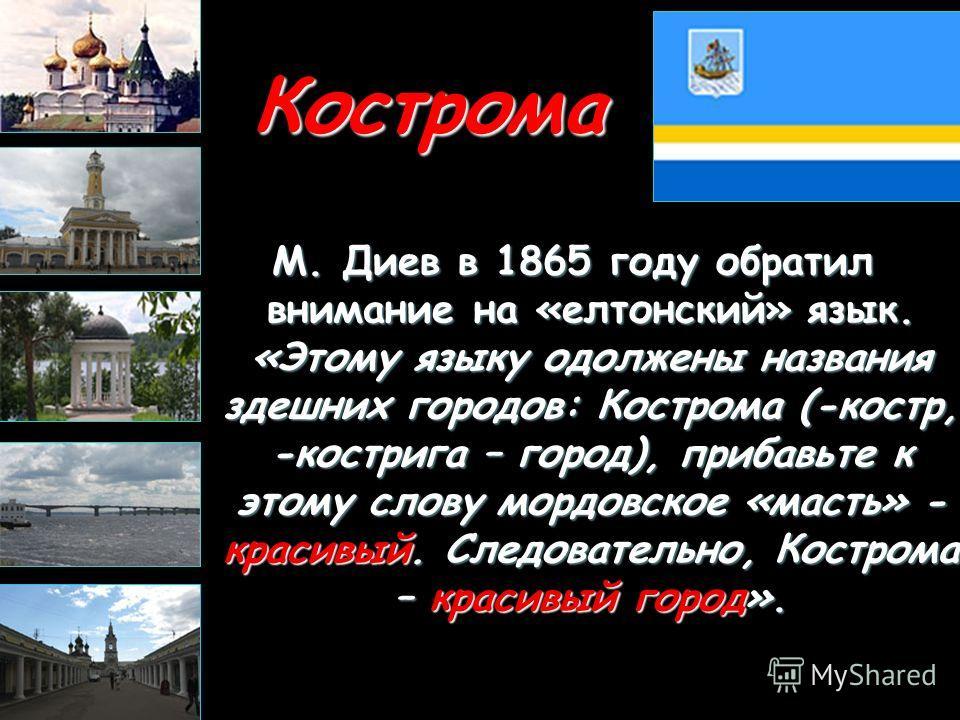 Кострома М. Диев в 1865 году обратил внимание на «елтонский» язык. «Этому языку одолжены названия здешних городов: Кострома (-костр, -кострига – город), прибавьте к этому слову мордовское «масть» - красивый. Следовательно, Кострома – красивый город».