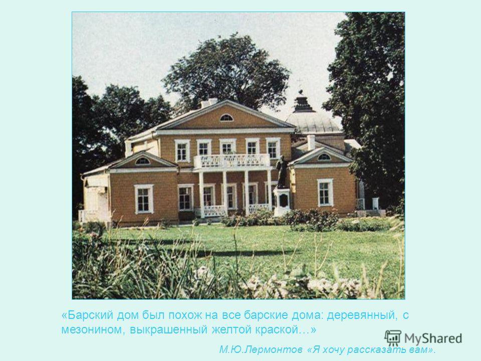 «Барский дом был похож на все барские дома: деревянный, с мезонином, выкрашенный желтой краской…» М.Ю.Лермонтов «Я хочу рассказать вам».