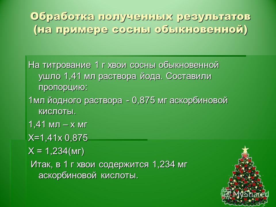 Обработка полученных результатов (на примере сосны обыкновенной) На титрование 1 г хвои сосны обыкновенной ушло 1,41 мл раствора йода. Составили пропорцию: 1мл йодного раствора - 0,875 мг аскорбиновой кислоты. 1,41 мл – x мг X=1,41х 0,875 Х = 1,234(м