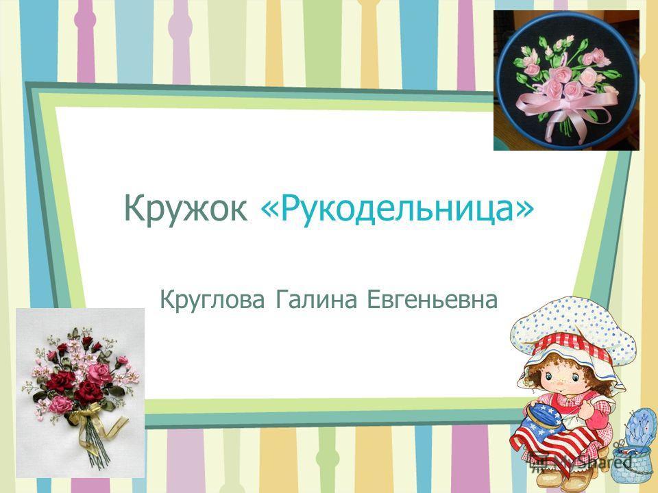Кружок «Рукодельница» Круглова Галина Евгеньевна