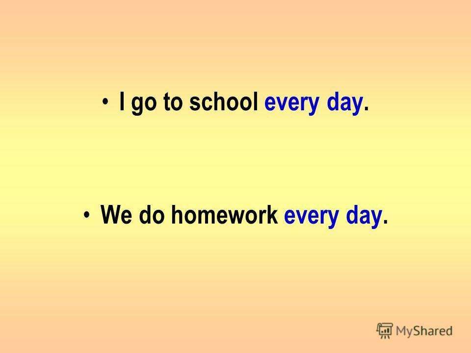 I go to school every day. We do homework every day.