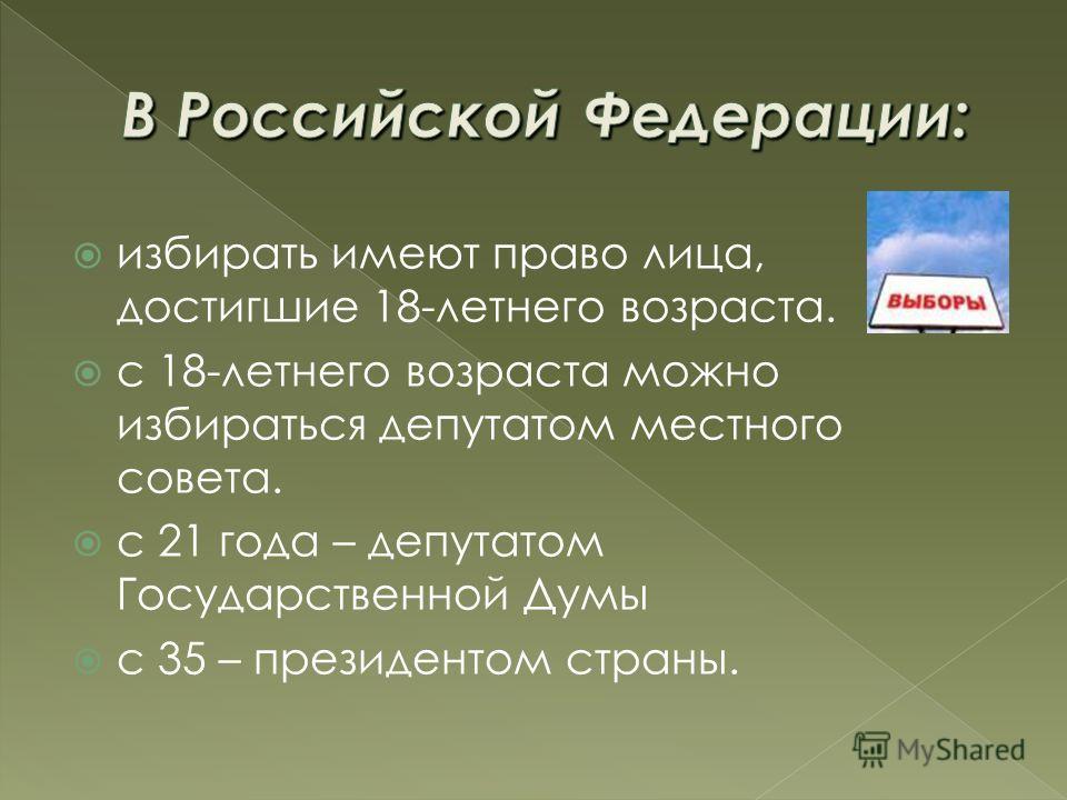 избирать имеют право лица, достигшие 18-летнего возраста. с 18-летнего возраста можно избираться депутатом местного совета. с 21 года – депутатом Государственной Думы с 35 – президентом страны.
