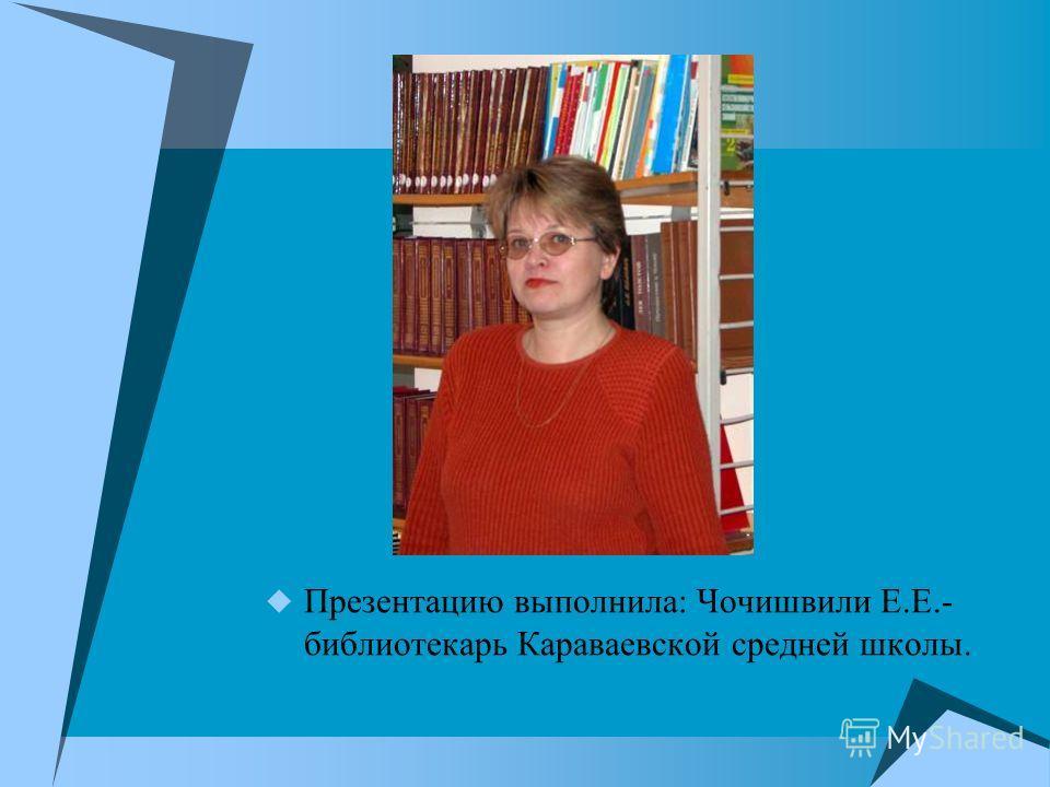 Презентацию выполнила: Чочишвили Е.Е.- библиотекарь Караваевской средней школы.