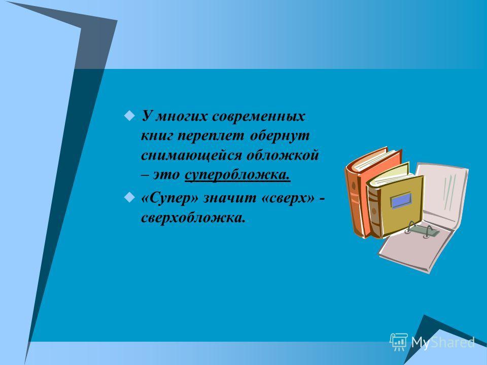 У многих современных книг переплет обернут снимающейся обложкой – это суперобложка. «Супер» значит «сверх» - сверхобложка.