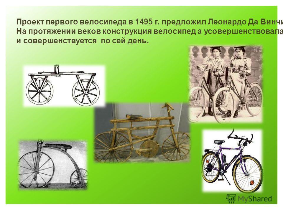 Проект первого велосипеда в 1495 г. предложил Леонардо Да Винчи. На протяжении веков конструкция велосипед а усовершенствовалась и совершенствуется по сей день.