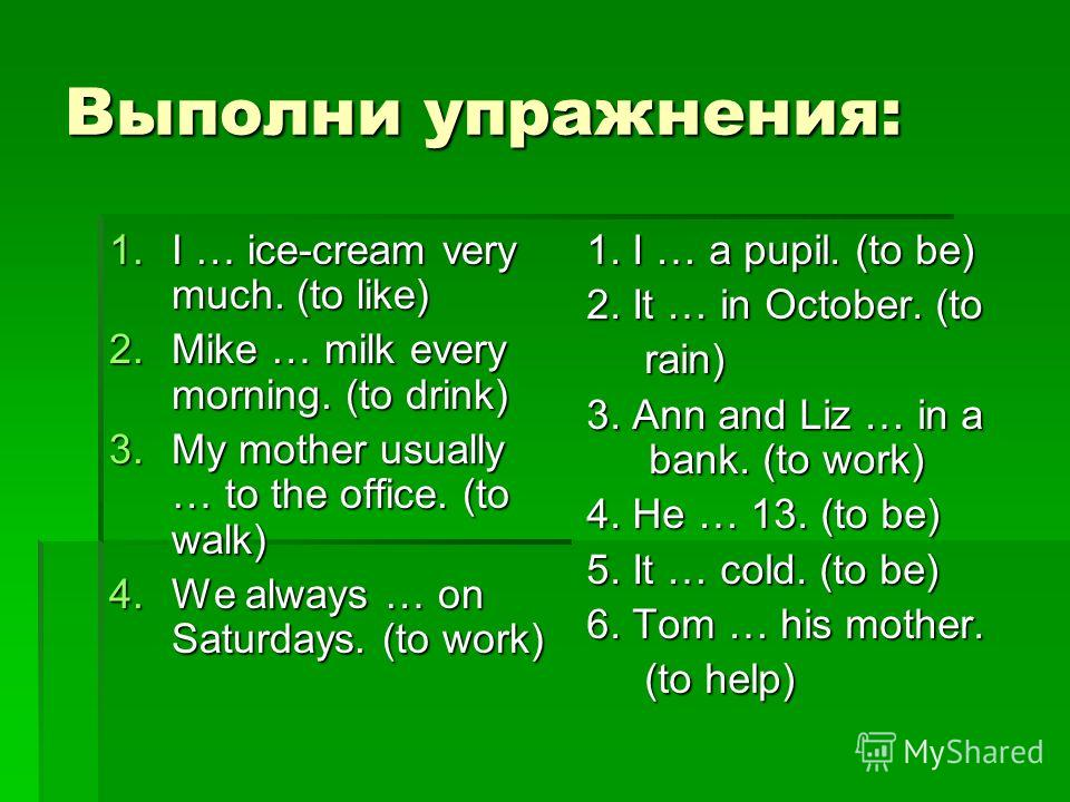 Выполни упражнения: 1.I … ice-cream very much. (to like) 2.Mike … milk every morning. (to drink) 3.My mother usually … to the office. (to walk) 4.We always … on Saturdays. (to work) 1. I … a pupil. (to be) 2. It … in October. (to rain) rain) 3. Ann a