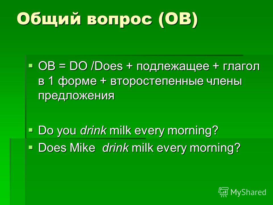 Общий вопрос (ОВ) ОВ = DO /Does + подлежащее + глагол в 1 форме + второстепенные члены предложения ОВ = DO /Does + подлежащее + глагол в 1 форме + второстепенные члены предложения Do you drink milk every morning? Do you drink milk every morning? Does