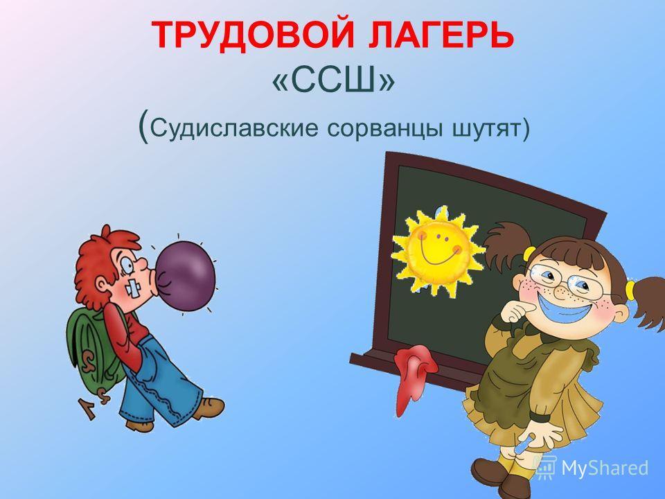ТРУДОВОЙ ЛАГЕРЬ «ССШ» ( Судиславские сорванцы шутят)