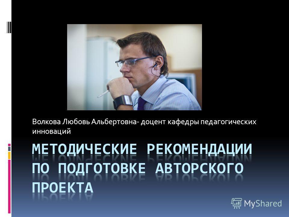 Волкова Любовь Альбертовна- доцент кафедры педагогических инноваций