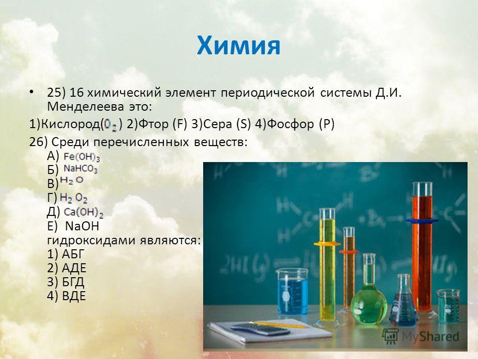 Химия 25) 16 химический элемент периодической системы Д.И. Менделеева это: 1)Кислород( ) 2)Фтор (F) 3)Сера (S) 4)Фосфор (P) 26) Среди перечисленных веществ: А) Б) В) Г) Д) Е) NaOH гидроксидами являются: 1) АБГ 2) АДЕ 3) БГД 4) ВДЕ