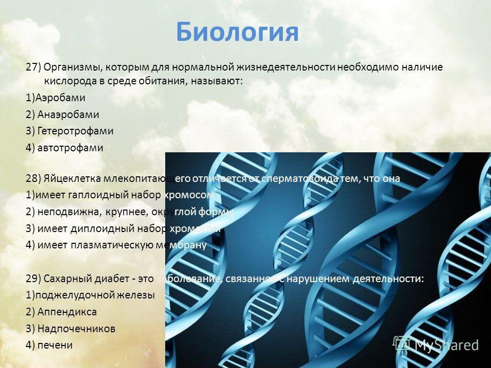 Биология 27) Организмы, которым для нормальной жизнедеятельности необходимо наличие кислорода в среде обитания, называют: 1)Аэробами 2) Анаэробами 3) Гетеротрофами 4) автотрофами 28) Яйцеклетка млекопитающего отличается от сперматозоида тем, что она