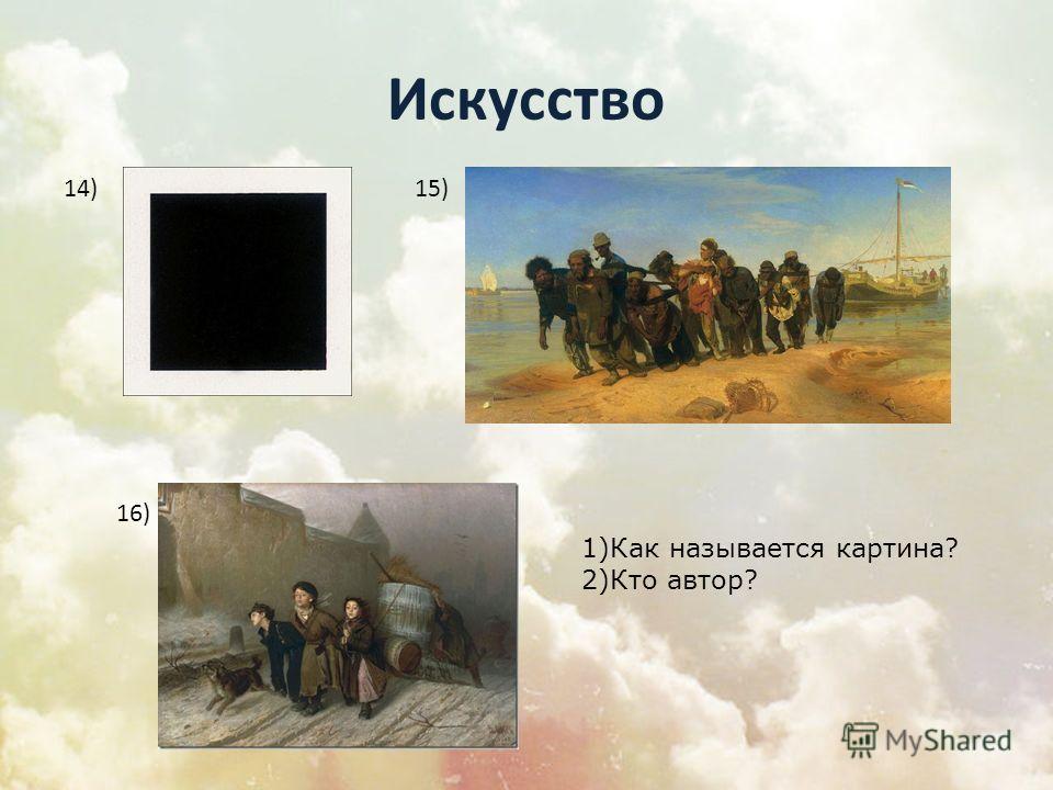 Искусство 14)15) 16) 1)Как называется картина? 2)Кто автор?