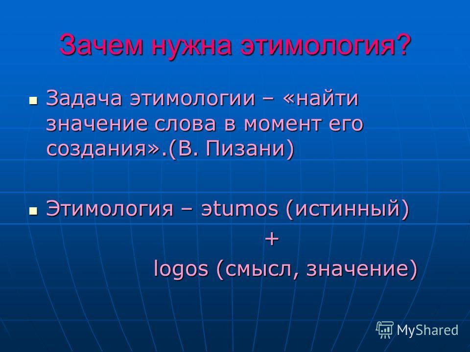 Зачем нужна этимология? Задача этимологии – «найти значение слова в момент его создания».(В. Пизани) Задача этимологии – «найти значение слова в момент его создания».(В. Пизани) Этимология – эtumos (истинный) Этимология – эtumos (истинный) + logos (с