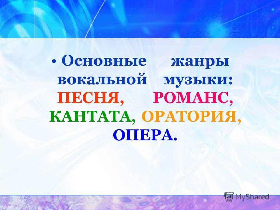 Основные жанры вокальной музыки: ПЕСНЯ, РОМАНС, КАНТАТА, ОРАТОРИЯ, ОПЕРА.