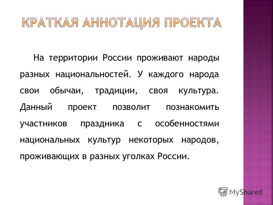 На территории России проживают народы разных национальностей. У каждого народа свои обычаи, традиции, своя культура. Данный проект позволит познакомить участников праздника с особенностями национальных культур некоторых народов, проживающих в разных