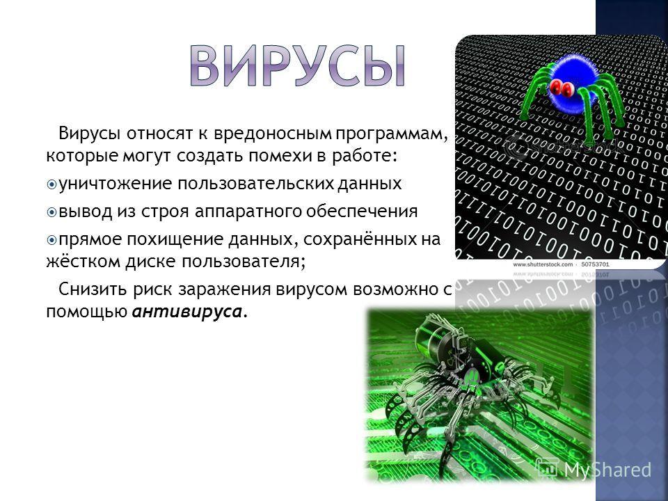 Вирусы относят к вредоносным программам, которые могут создать помехи в работе: уничтожение пользовательских данных вывод из строя аппаратного обеспечения прямое похищение данных, сохранённых на жёстком диске пользователя; Снизить риск заражения виру