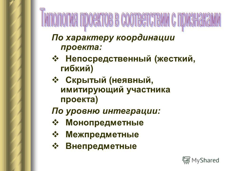 По характеру координации проекта: Непосредственный (жесткий, гибкий) Скрытый (неявный, имитирующий участника проекта) По уровню интеграции: Монопредметные Межпредметные Внепредметные