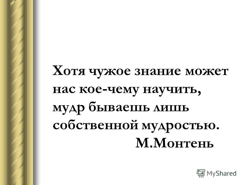 Хотя чужое знание может нас кое-чему научить, мудр бываешь лишь собственной мудростью. М.Монтень