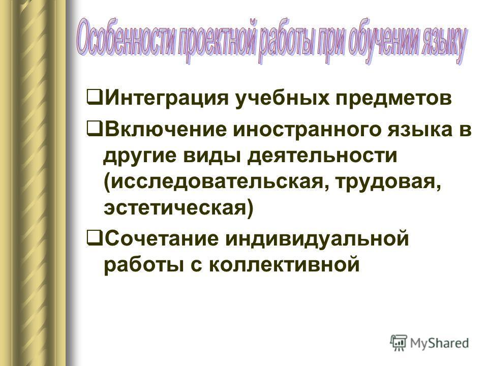 Интеграция учебных предметов Включение иностранного языка в другие виды деятельности (исследовательская, трудовая, эстетическая) Сочетание индивидуальной работы с коллективной