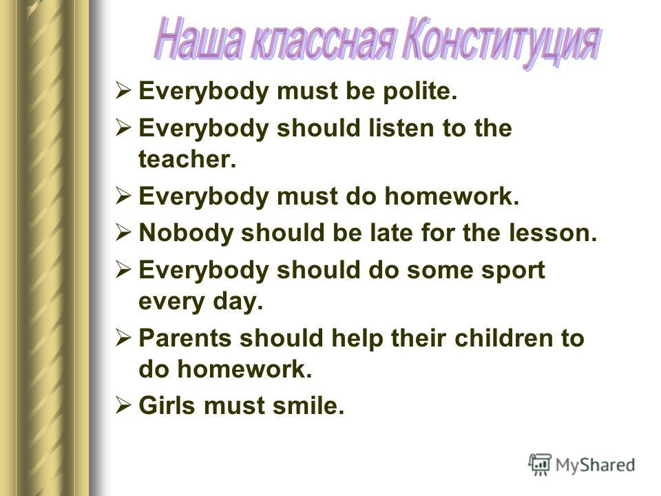 Everybody must be polite. Everybody should listen to the teacher. Everybody must do homework. Nobody should be late for the lesson. Everybody should do some sport every day. Parents should help their children to do homework. Girls must smile.
