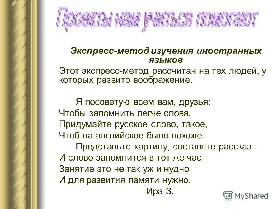 Экспресс-метод изучения иностранных языков Этот экспресс-метод рассчитан на тех людей, у которых развито воображение. Я посоветую всем вам, друзья: Чтобы запомнить легче слова, Придумайте русское слово, такое, Чтоб на английское было похоже. Представ