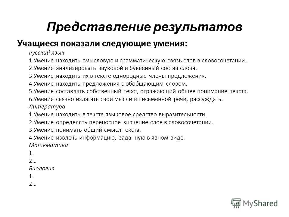 Представление результатов Учащиеся показали следующие умения: Русский язык 1.Умение находить смысловую и грамматическую связь слов в словосочетании. 2.Умение анализировать звуковой и буквенный состав слова. 3.Умение находить их в тексте однородные чл