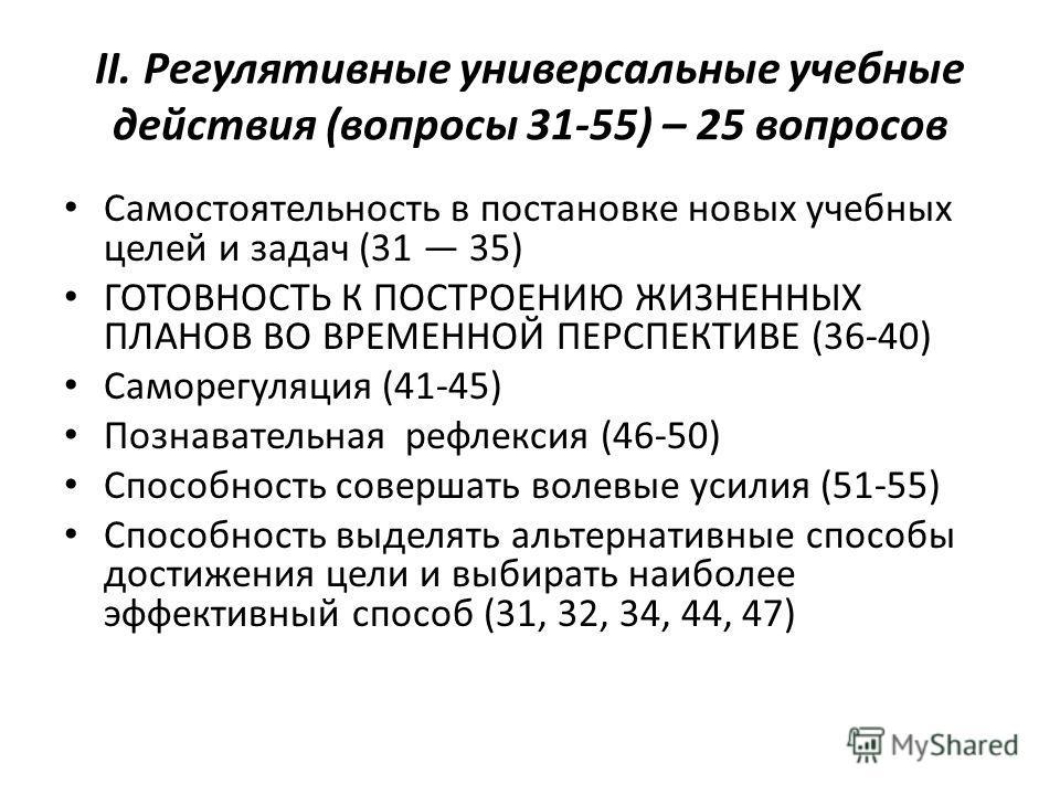 II. Регулятивные универсальные учебные действия (вопросы 31-55) – 25 вопросов Самостоятельность в постановке новых учебных целей и задач (31 35) ГОТОВНОСТЬ К ПОСТРОЕНИЮ ЖИЗНЕННЫХ ПЛАНОВ ВО ВРЕМЕННОЙ ПЕРСПЕКТИВЕ (36-40) Саморегуляция (41-45) Познавате