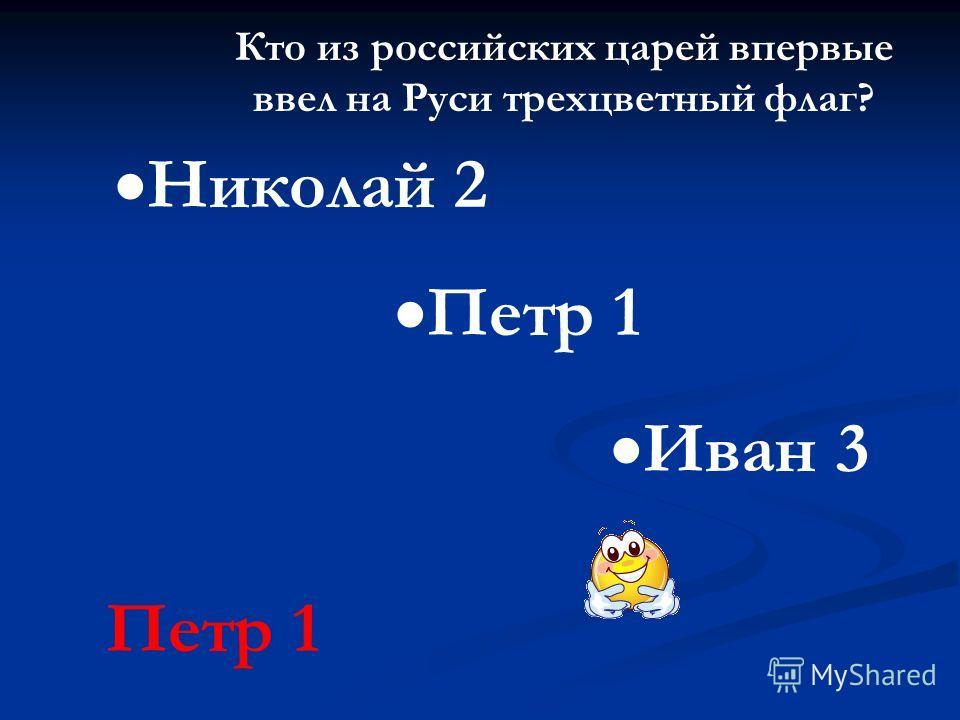 Кто из российских царей впервые ввел на Руси трехцветный флаг? Петр 1 Николай 2 Иван 3 Петр 1