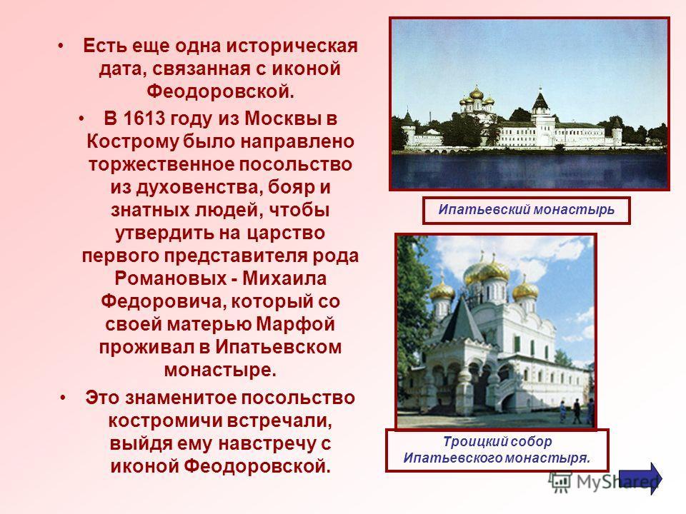 Есть еще одна историческая дата, связанная с иконой Феодоровской. В 1613 году из Москвы в Кострому было направлено торжественное посольство из духовенства, бояр и знатных людей, чтобы утвердить на царство первого представителя рода Романовых - Михаил
