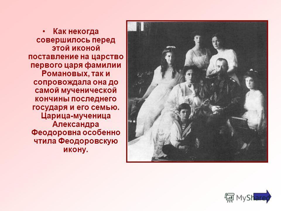 Как некогда совершилось перед этой иконой поставление на царство первого царя фамилии Романовых, так и сопровождала она до самой мученической кончины последнего государя и его семью. Царица-мученица Александра Феодоровна особенно чтила Феодоровскую и