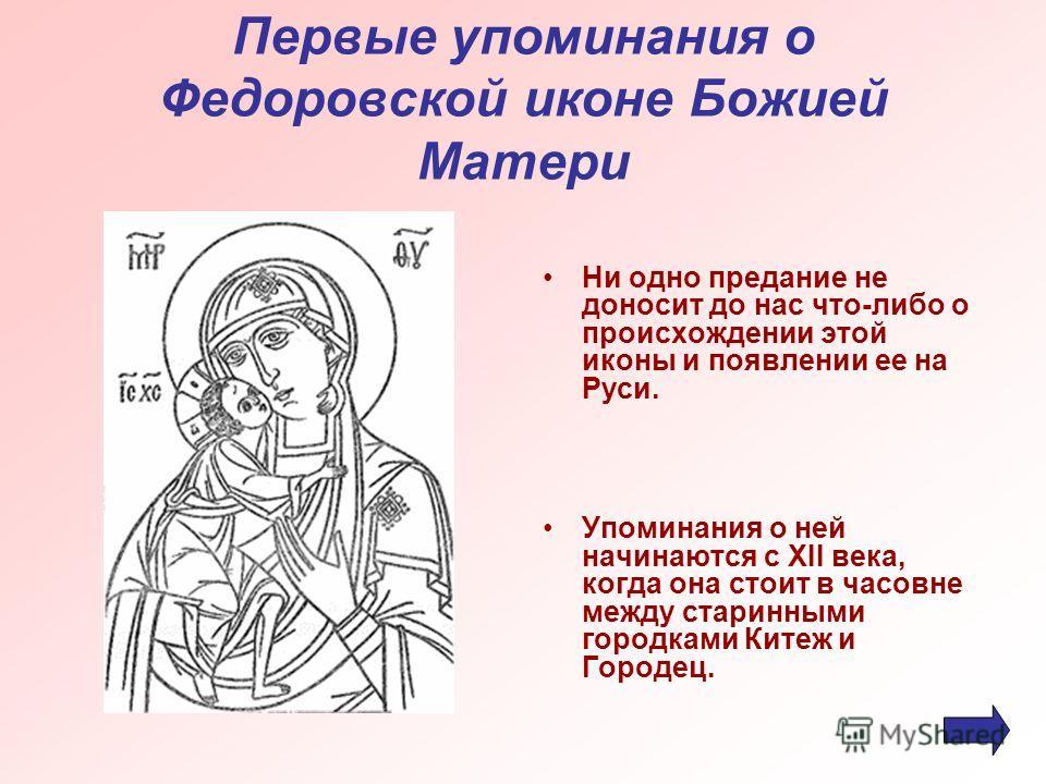 Первые упоминания о Федоровской иконе Божией Матери Ни одно предание не доносит до нас что-либо о происхождении этой иконы и появлении ее на Руси. Упоминания о ней начинаются с XII века, когда она стоит в часовне между старинными городками Китеж и Го