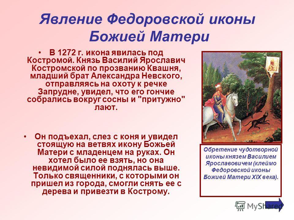 Явление Федоровской иконы Божией Матери В 1272 г. икона явилась под Костромой. Князь Василий Ярославич Костромской по прозванию Квашня, младший брат Александра Невского, отправляясь на охоту к речке Запрудне, увидел, что его гончие собрались вокруг с