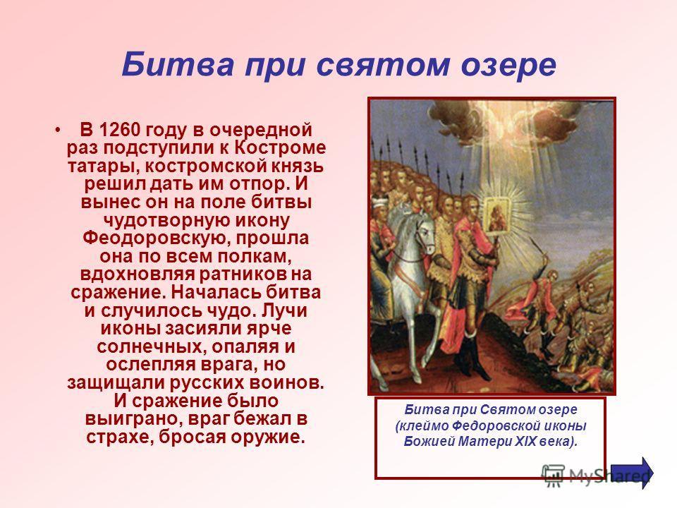 Битва при святом озере В 1260 году в очередной раз подступили к Костроме татары, костромской князь решил дать им отпор. И вынес он на поле битвы чудотворную икону Феодоровскую, прошла она по всем полкам, вдохновляя ратников на сражение. Началась битв