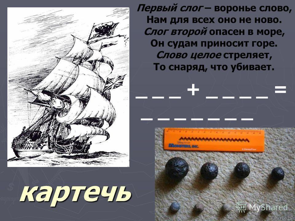 Первый слог – воронье слово, Нам для всех оно не ново. Слог второй опасен в море, Он судам приносит горе. Слово целое стреляет, То снаряд, что убивает. _ _ _ + _ _ _ _ = _ _ _ _ _ _ _ картечь