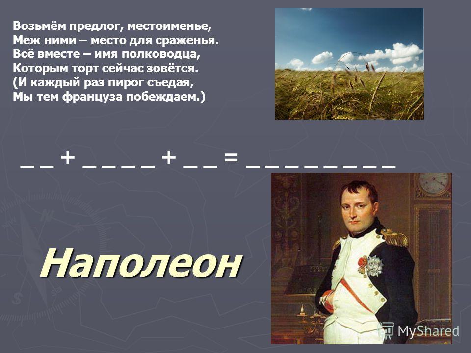 Возьмём предлог, местоименье, Меж ними – место для сраженья. Всё вместе – имя полководца, Которым торт сейчас зовётся. (И каждый раз пирог съедая, Мы тем француза побеждаем.) _ _ + _ _ _ _ + _ _ = _ _ _ _ _ _ _ _ Наполеон