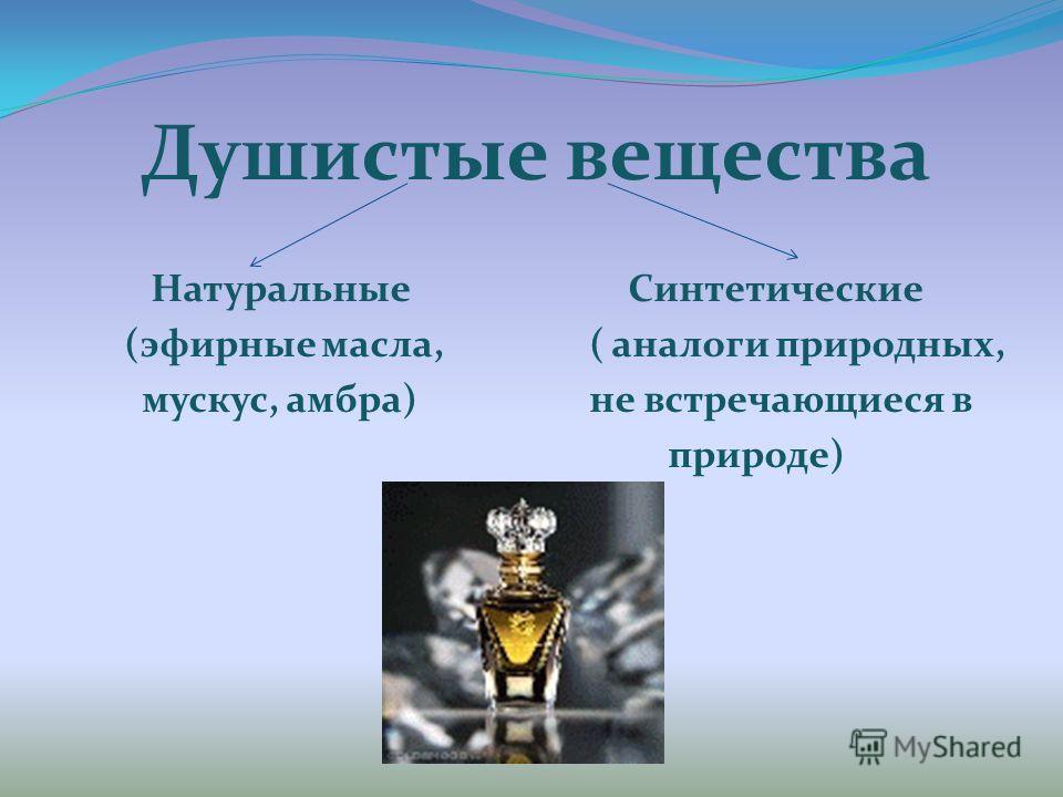 Душистые вещества Натуральные Синтетические (эфирные масла, ( аналоги природных, мускус, амбра) не встречающиеся в природе)