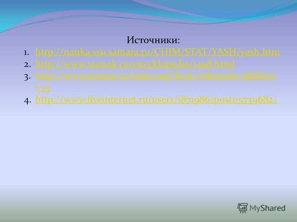 Источники: 1.http://nauka.ssu.samara.ru/CHIM/STAT/YASH/yash.htmhttp://nauka.ssu.samara.ru/CHIM/STAT/YASH/yash.htm 2.http://www.xumuk.ru/encyklopedia/1498.htmlhttp://www.xumuk.ru/encyklopedia/1498.html 3.http://www.avanta.ru/index.asp?Kod=17&mode=5&Sh