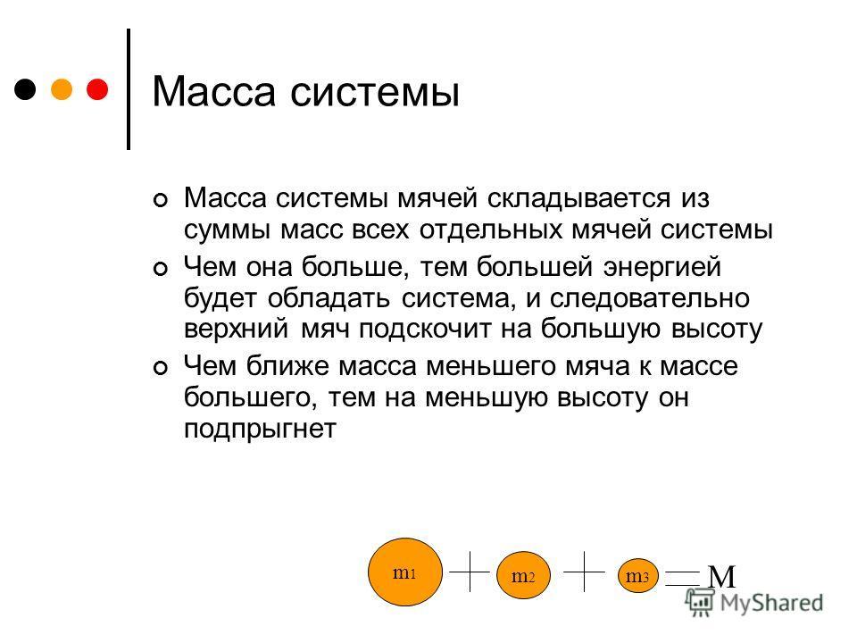 Масса системы Масса системы мячей складывается из суммы масс всех отдельных мячей системы Чем она больше, тем большей энергией будет обладать система, и следовательно верхний мяч подскочит на большую высоту Чем ближе масса меньшего мяча к массе больш