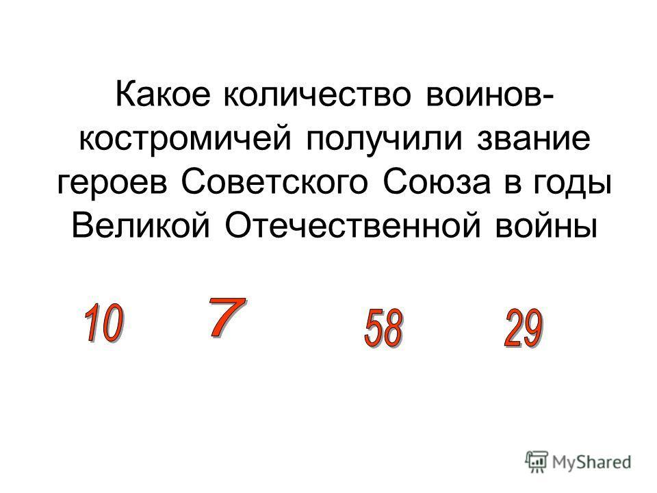 Какое количество воинов- костромичей получили звание героев Советского Союза в годы Великой Отечественной войны