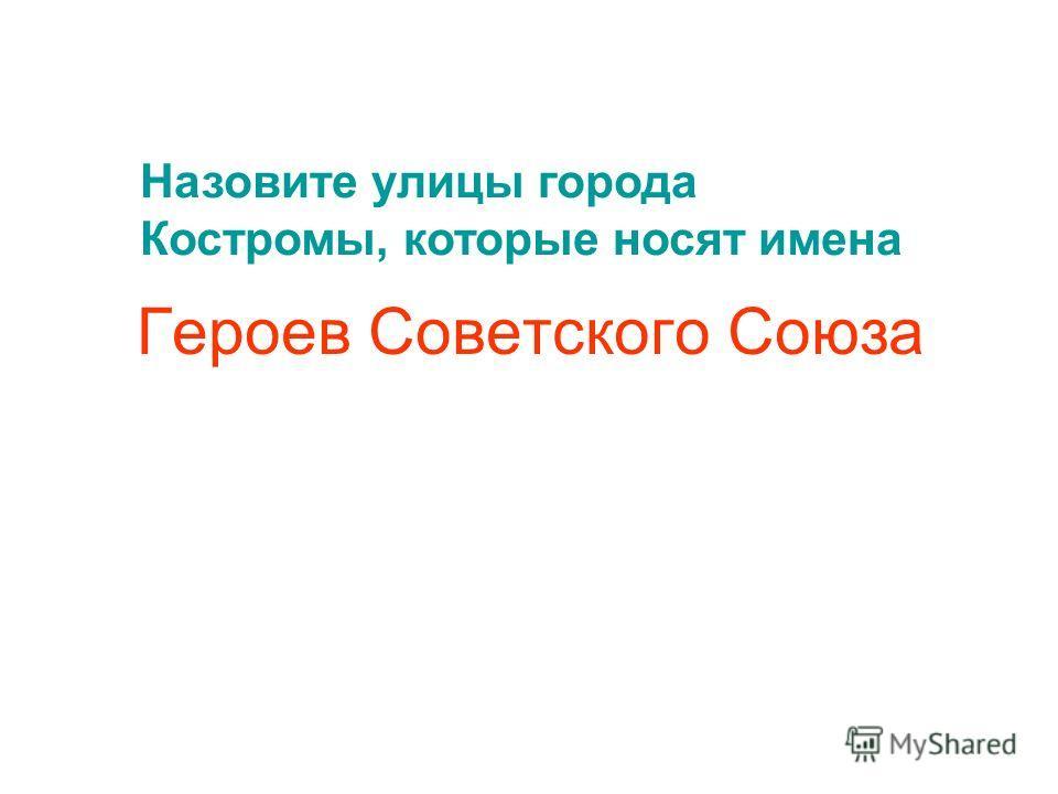 Героев Советского Союза Назовите улицы города Костромы, которые носят имена