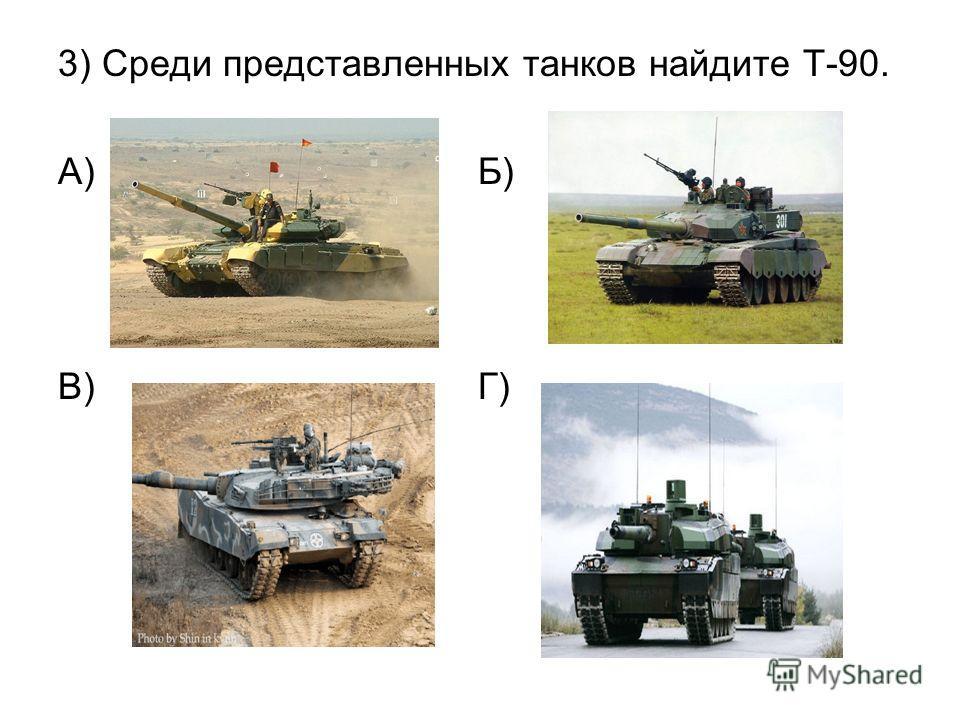 3) Среди представленных танков найдите Т-90. А) Б) В) Г)