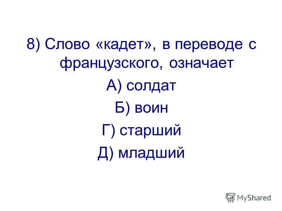 8) Слово «кадет», в переводе с французского, означает А) солдат Б) воин Г) старший Д) младший