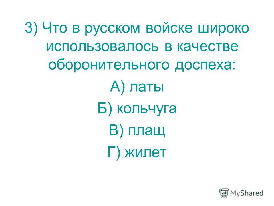 3) Что в русском войске широко использовалось в качестве оборонительного доспеха: А) латы Б) кольчуга В) плащ Г) жилет